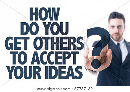 Business man pointing the text: How Do You Get Others To Accept Your Ideas?