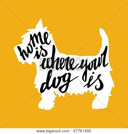 Hand drawn typography poster with silhouette and phrase in it. 'Home Is Where Your Dog Is' hand lettering quote. poster