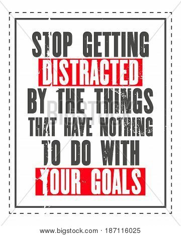 Inspiring motivation quote with text Stop Getting Distracted By The Things That Have Nothing To Do With Your Goals. Vector typography poster. Distressed old metal sign texture.