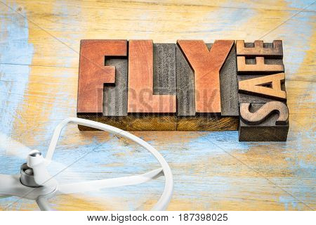 Fly safe - drone operation reminder - word abstract in letterpress wood type with a rotating  propeller