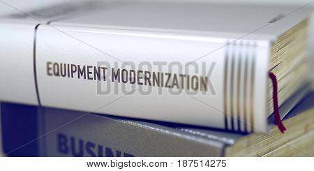 Equipment Modernization. Book Title on the Spine. Equipment Modernization Concept on Book Title. Close-up of a Book with the Title on Spine Equipment Modernization. Blurred Image. Selective focus. 3D.