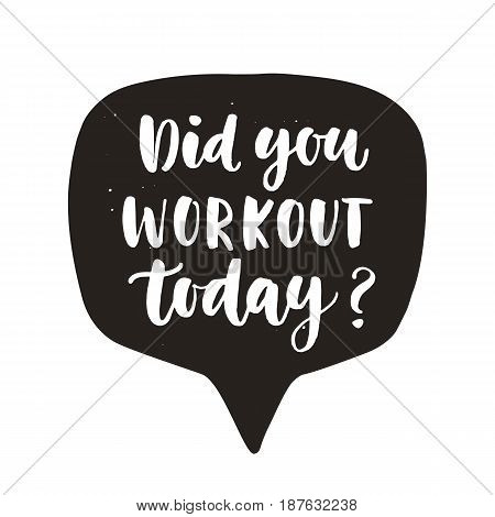 Did You workout today. Hand written lettering quote in speech bubble, isolated on white. Motivational gym workout poster. Typographic background. Tee shirt print. Vector illustration