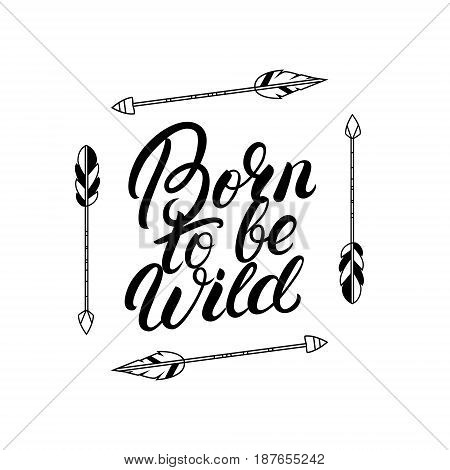 Born to be wild hand written lettering quote with arrows. Boho tribal style. Typography calligraphy poster. Vector illustration.