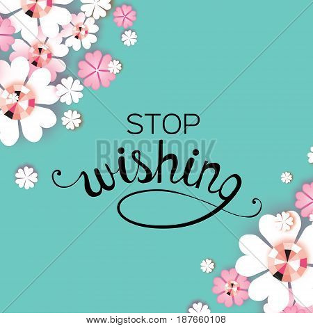 Stop wishing. Modern Paper cut flower colorful design. Cute typography poster, greeting card. Decoration. Lettering. Vector illustration.