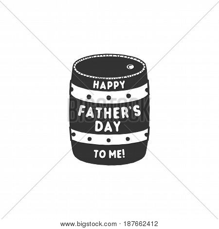 Fathers day funny label. Beer barrel with typography elements - Happy Father's day to me. Stock vector illustration. Isolated on white background.