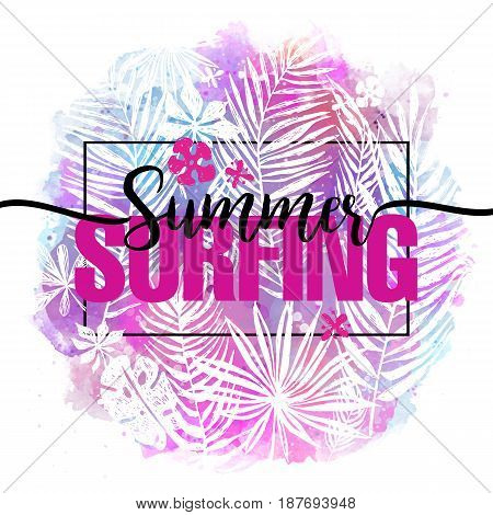 Summer surfing. Modern calligraphic design with trendy tropical background, exotic leaves on bright colorful watercolor splash background. Card, label, flyer, banner design element. Vector illustration