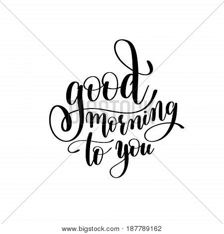good morning to you black and white handwritten lettering inscription, motivational and inspirational positive quote, calligraphy vector illustration
