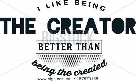 I like being the creator better than being the created. Imagination Quotes