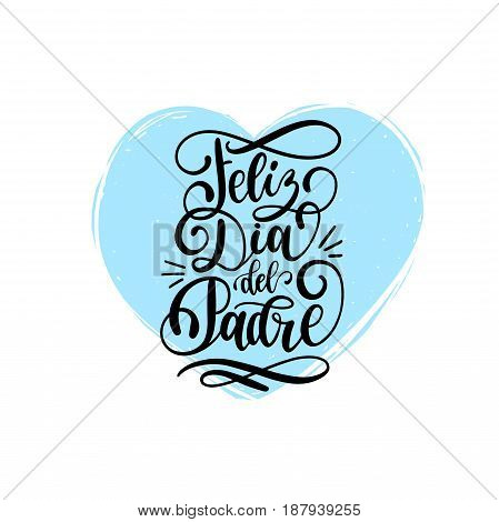 Feliz Dia Del Padre spanish translation of the calligraphic inscription Happy Fathers Day for greeting card festive poster etc. Hand lettering illustration on heart background.