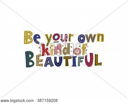 Be Your Own Kind Of Beautiful. Hand Drawn Vector Lettering Quote. Positive Text Illustration For Gre