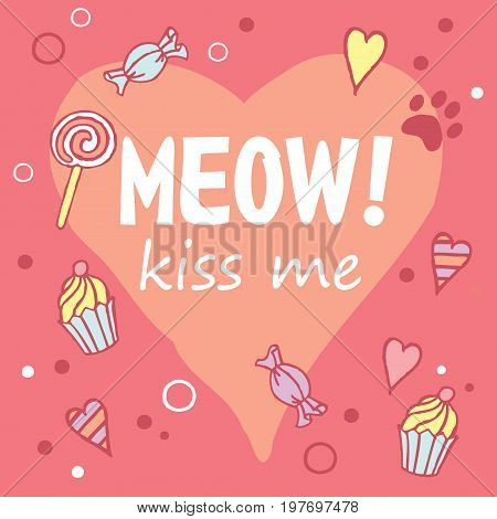Meow! Kiss me. Colored layout with fun phrase, heart shapes and cat's footprint, lettering / Great for textile