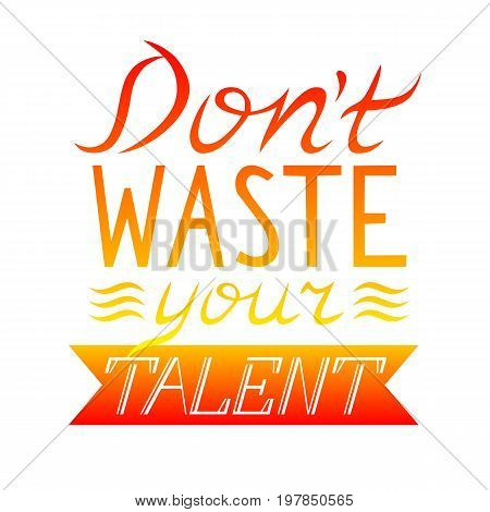 Dont waste your talent. Hand drawn motivational and inspirational quote. Hand lettering phrase handmade calligraphy inscription typography print poster