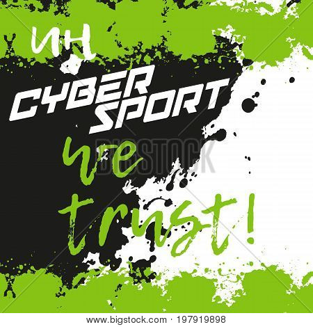In cybersport we trust. Print for cybersport discipline or e-sport team with splashes in grunge style. Vector illustration