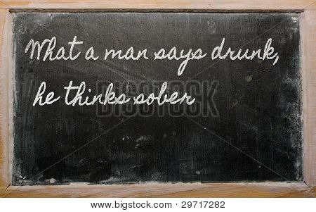 Expression -  What A Man Says Drunk, He Thinks Sober - Written On A School Blackboard With Chalk