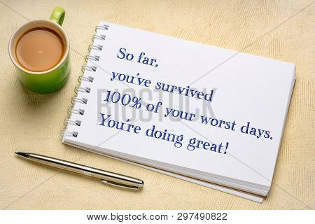 so far, you have survived 100% of your wors days. You are doing great. Positive handwriting in a spiral sketchbook with a cup of coffee