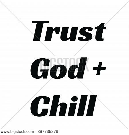 Trust God And Chill,  Christian Faith, Typography For Print Or Use As Poster, Card, Flyer Or T Shirt