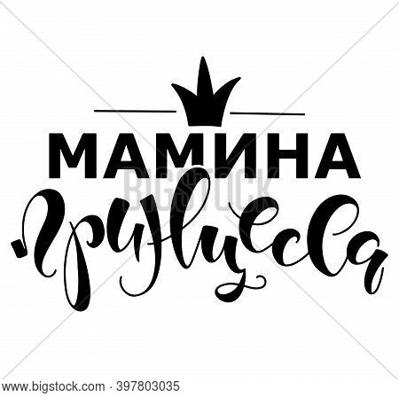Mommys Princess - Russian Lettering, Vector Illustration Isolated On White Background. Mamina Prince
