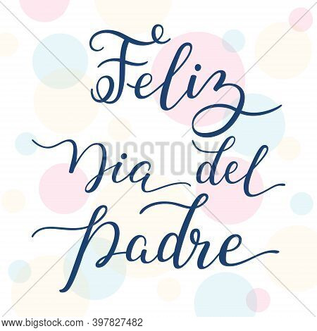 Hand Lettering Happy Fathers Day On Colorful Background In Spanish: Feliz Dia Del Padre.