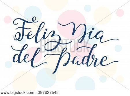 Hand Lettering Happy Fathers Day On Colorful Background In Spanish: Feliz Dia Del Padre