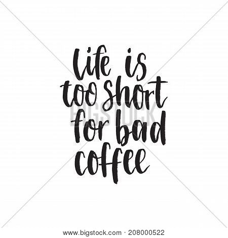 Life iss too short for bad coffee. Handwritten modern brush lettering. Vector illustration. Inspirational lettering design for posters, flyers, t-shirts, cards, invitations, stickers, banners.