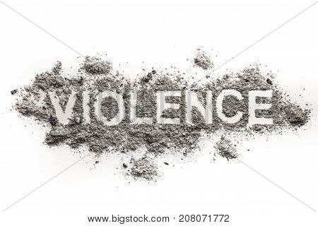 Violence word written in ash sand dust dirt as psychological physical or emotional aggression as domestic abuse crime anger concept background