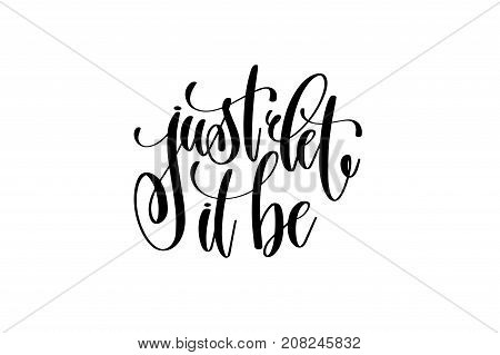 just let it be motivational and inspirational quote, typography printable wall art, handwritten lettering isolated on white background, black ink calligraphy vector illustration