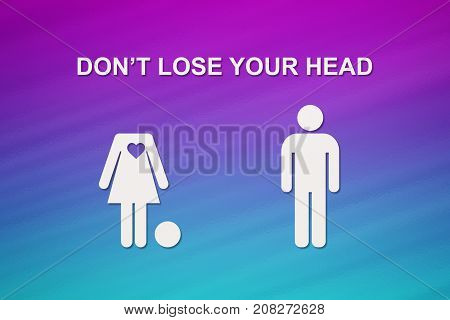 Paper woman without head and man with text DON'T LOSE YOUR HEAD. Love relation concept. Abstract conceptual image