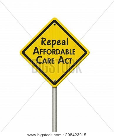 Repealing and replacing the Affordable Care Act healthcare insurance Yellow warning highway road sign with words repeal Affordable Care Act isolated over white 3D Illustration
