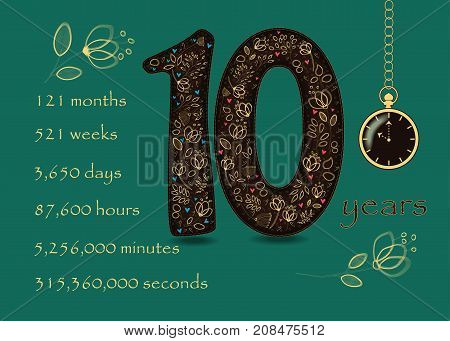 Artistic brown number Ten with yellow floral decor and red hearts. Years break down into months weeks days hours minutes and seconds. Green background. Two big graceful flowers. Pocket watch shows Ten o'clock. Vector Illustration