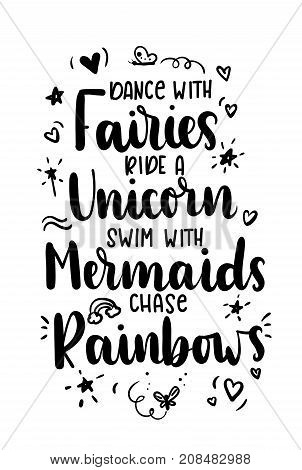 Dance with fairies, ride a unicorn, swim with mermaids, chase rainbows quote. Hand drawn inspirational quote with doodles. Motivational print for invitation cards, brochures, poster, t-shirts, mugs.