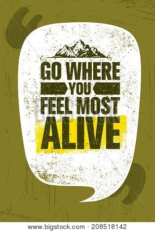Go Where You Feel The Most Alive. Adventure Mountain Hike Creative Motivation Concept. Vector Outdoor Design on Rough Distressed Background