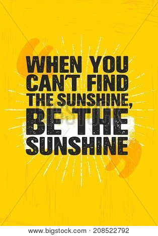 When You Cant Find Sunshine, Be The Sunshine. Inspiring Creative Motivation Quote Poster Template. Vector Typography Banner Design Concept On Grunge Texture Rough Background
