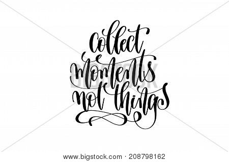 collect moments not things hand written lettering inscription motivation and inspiration positive quote to printing poster, calligraphy vector illustration