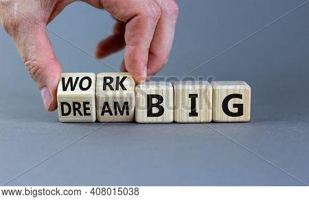 Work Or Dream Big Symbol. Businessman Turns Wooden Cubes, Changes Words 'dream Big' To 'work Big'. B