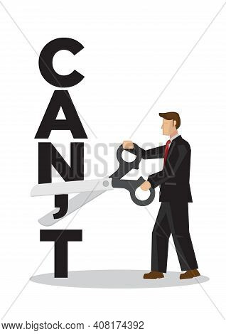 Businessman Using Scissors To Remove The Word Cant. Concept For Self Belief, Positive Attitude And M
