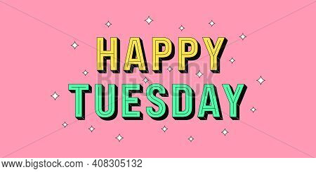 Happy Tuesday Banner. Greeting Text Of Happy Tuesday, Typography Composition With Isometric Letters