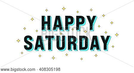 Happy Saturday Poster. Greeting Text Of Happy Saturday, Composition Of Star Glitters And Isometric L