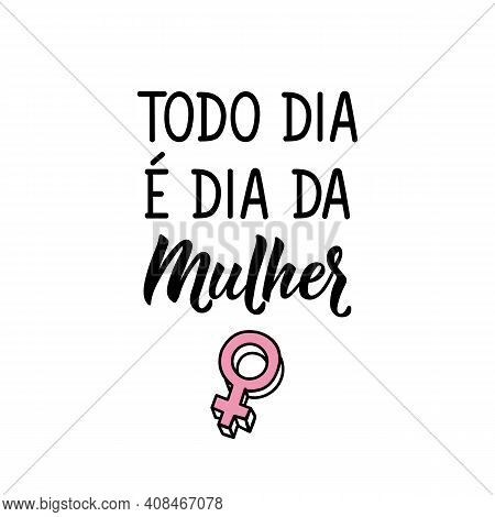Brazilian Lettering. Translation From Portuguese - Every Day Is Women's Day. Modern Vector Brush Cal