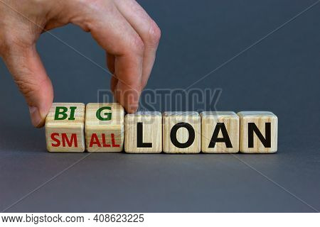 Big Or Small Loan Symbol. Businessman Turns A Wooden Cube And Changes Words 'small Loan' To 'big Loa
