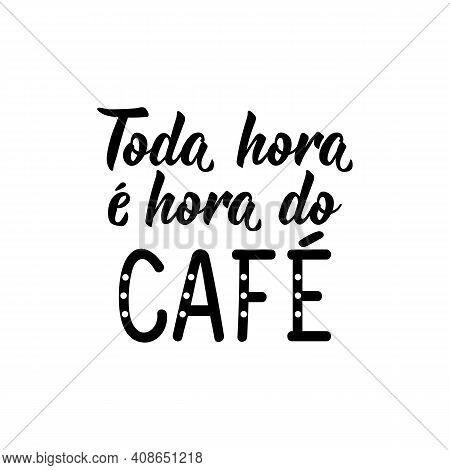 Brazilian Lettering. Translation From Portuguese - Every Hour Is Coffee Time. Modern Vector Brush Ca