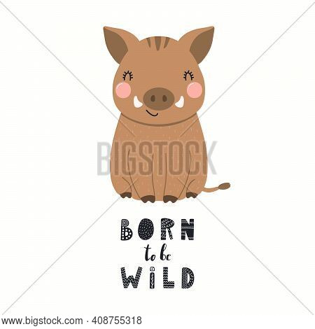 Cute Funny Wild Boar, Text Born To Be Wild, Isolated On White. Hand Drawn Animal Vector Illustration