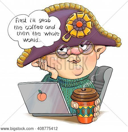 Illustration Of A Funny Man Wearing A Napoleon Hat And A Laptop. Under The Heading, I'll Take Coffee