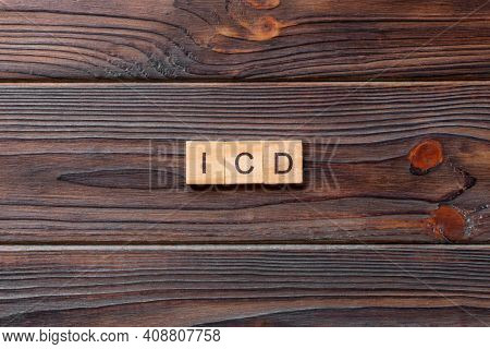 Icd Word Written On Wood Block. International Classification Diseases Text On Table, Concept.