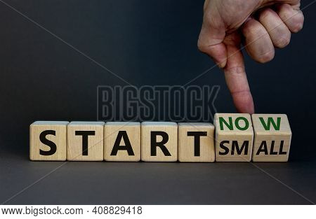 Start Small And Now Symbol. Businessman Turns Wooden Cubes And Changes Words 'start Small' To 'start