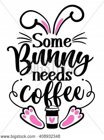 Some Bunny Needs Coffee (somebody Needs Coffee) - Sassy Calligraphy Phrase For Easter Day. Hand Draw