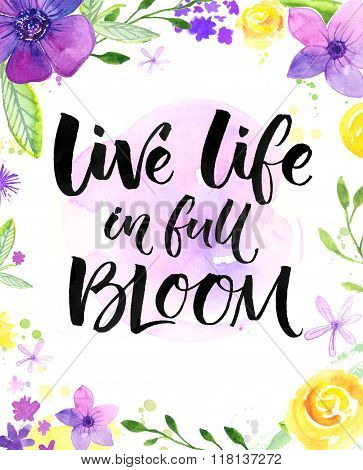 Live life in full of bloom. Inspirational saying, hand lettering card with warm wishes. Watercolor f