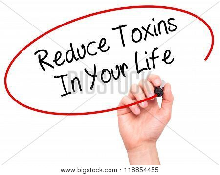Man Hand Writing Reduce Toxins In Your Life With Black Marker On Visual Screen