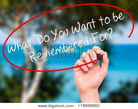 Man Hand Writing What Do You Want To Be Remembered For? With Black Marker On Visual Screen