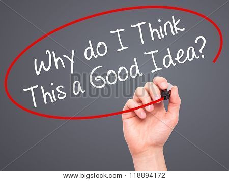 Man Hand Writing Why Do I Think This A Good Idea? With Black Marker On Visual Screen