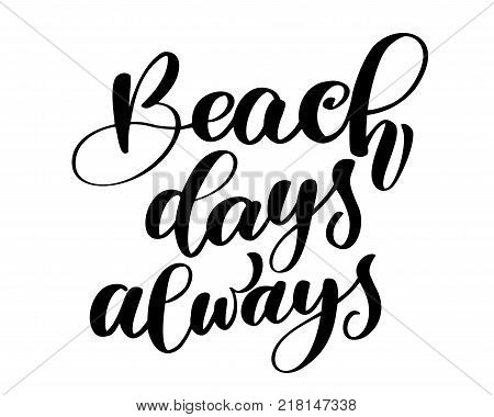 Beach days always text Hand drawn summer lettering Handwritten calligraphy design, vector illustration, quote for design greeting cards, tattoo, holiday invitations, photo overlays, t-shirt print, flyer, poster design.